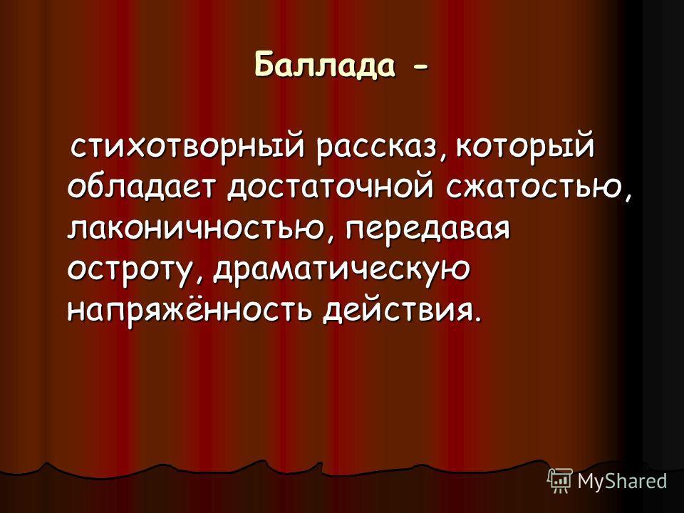 Баллада - стихотворный рассказ, который обладает достаточной сжатостью, лаконичностью, передавая остроту, драматическую напряжённость действия. стихотворный рассказ, который обладает достаточной сжатостью, лаконичностью, передавая остроту, драматичес