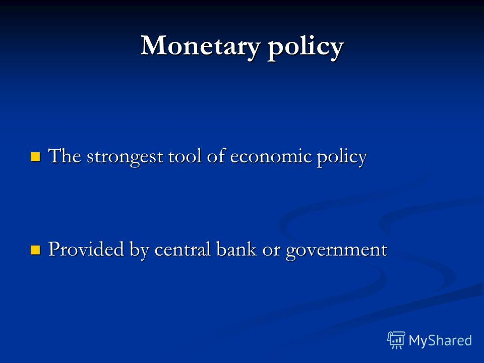 The strongest tool of economic policy The strongest tool of economic policy Provided by central bank or government Provided by central bank or government Monetary policy