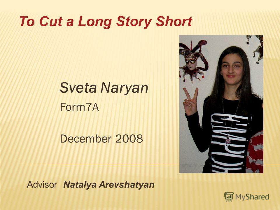 Sveta Naryan Form7A December 2008 Advisor Natalya Arevshatyan To Cut a Long Story Short