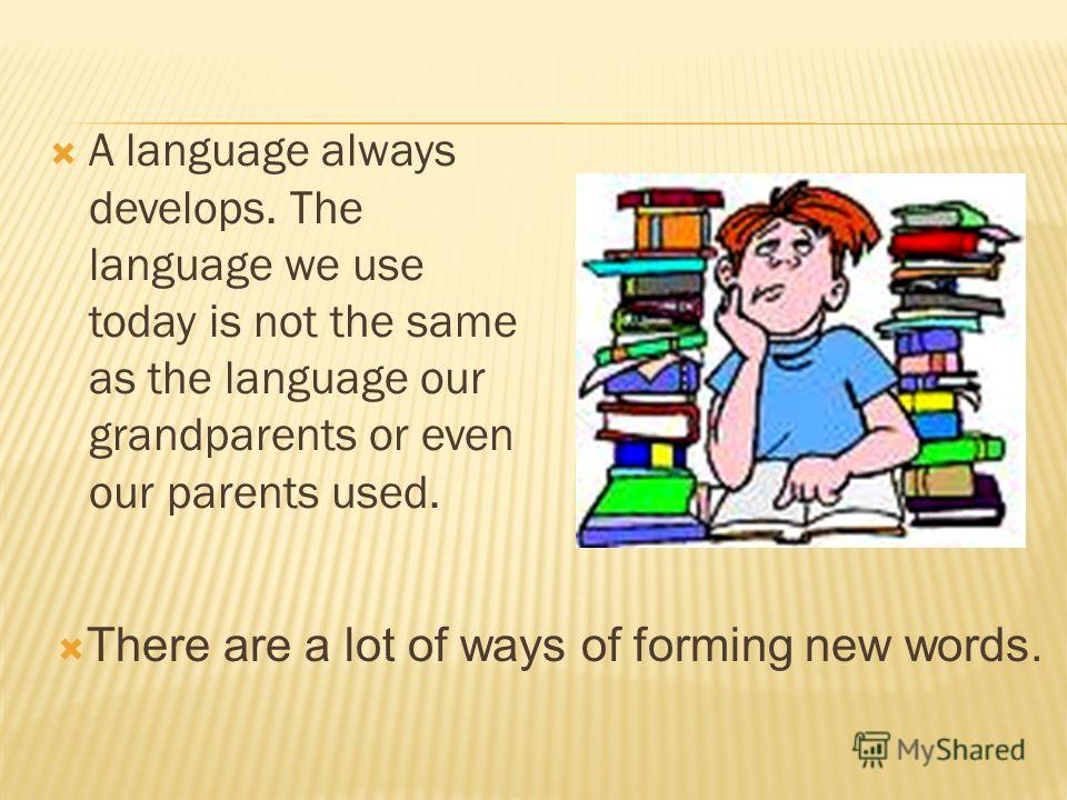 A language always develops. The language we use today is not the same as the language our grandparents or even our parents used. There are a lot of ways of forming new words.