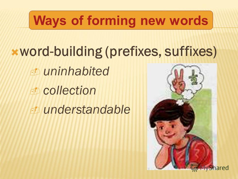 word-building (prefixes, suffixes) uninhabited collection understandable Ways of forming new words