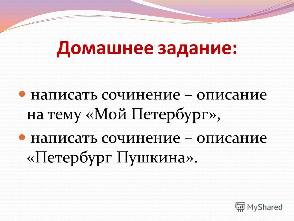 Домашнее задание: написать сочинение – описание на тему «Мой Петербург», написать сочинение – описание «Петербург Пушкина».