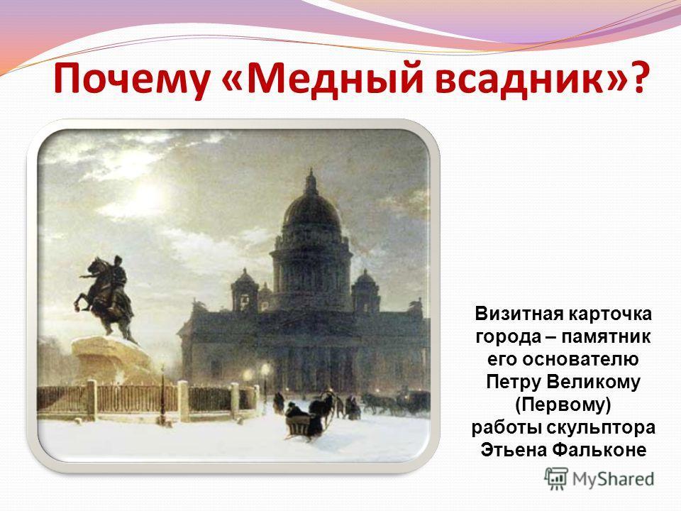 Почему «Медный всадник»? Визитная карточка города – памятник его основателю Петру Великому (Первому) работы скульптора Этьена Фальконе