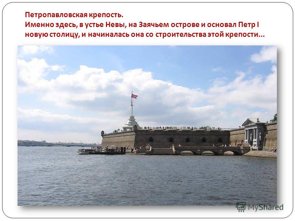 Петропавловская крепость. Именно здесь, в устье Невы, на Заячьем острове и основал Петр I новую столицу, и начиналась она со строительства этой крепости...