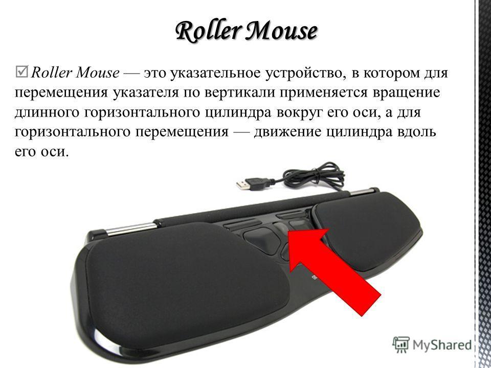 Roller Mouse это указательное устройство, в котором для перемещения указателя по вертикали применяется вращение длинного горизонтального цилиндра вокр
