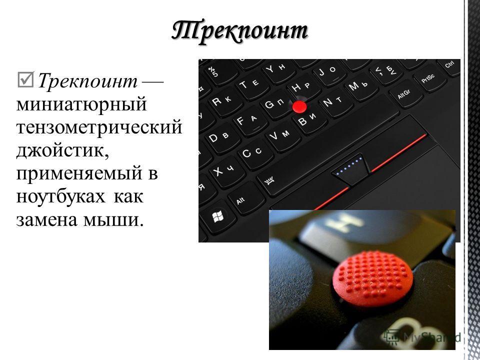 Трекпоинт миниатюрный тензометрический джойстик, применяемый в ноутбуках как замена мыши.