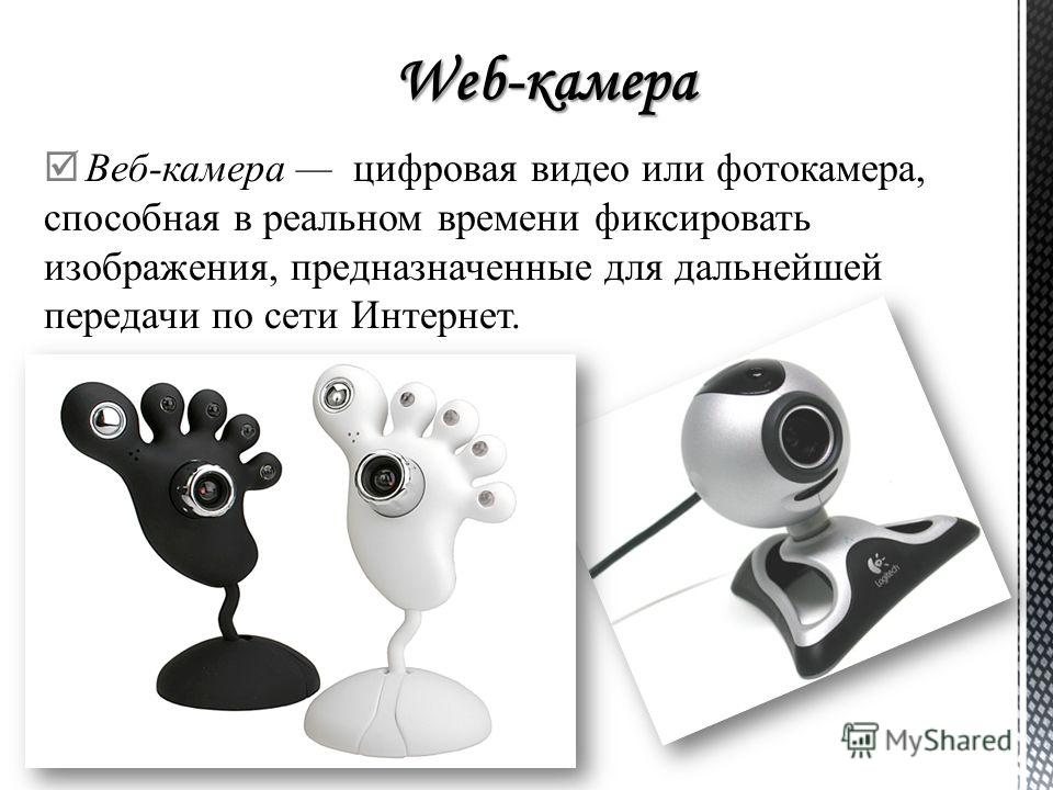 Веб-камера цифровая видео или фотокамера, способная в реальном времени фиксировать изображения, предназначенные для дальнейшей передачи по сети Интернет.
