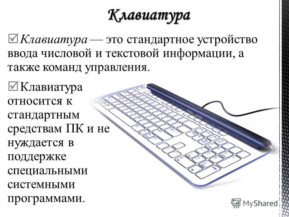 Клавиатура это стандартное устройство ввода числовой и текстовой информации, а также команд управления. Клавиатура относится к стандартным средствам ПК и не нуждается в поддержке специальными системными программами.