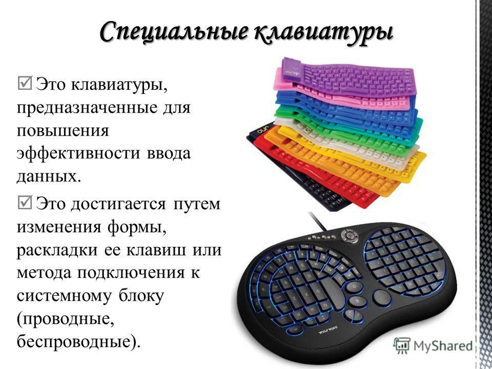 Это клавиатуры, предназначенные для повышения эффективности ввода данных. Это достигается путем изменения формы, раскладки ее клавиш или метода подклю