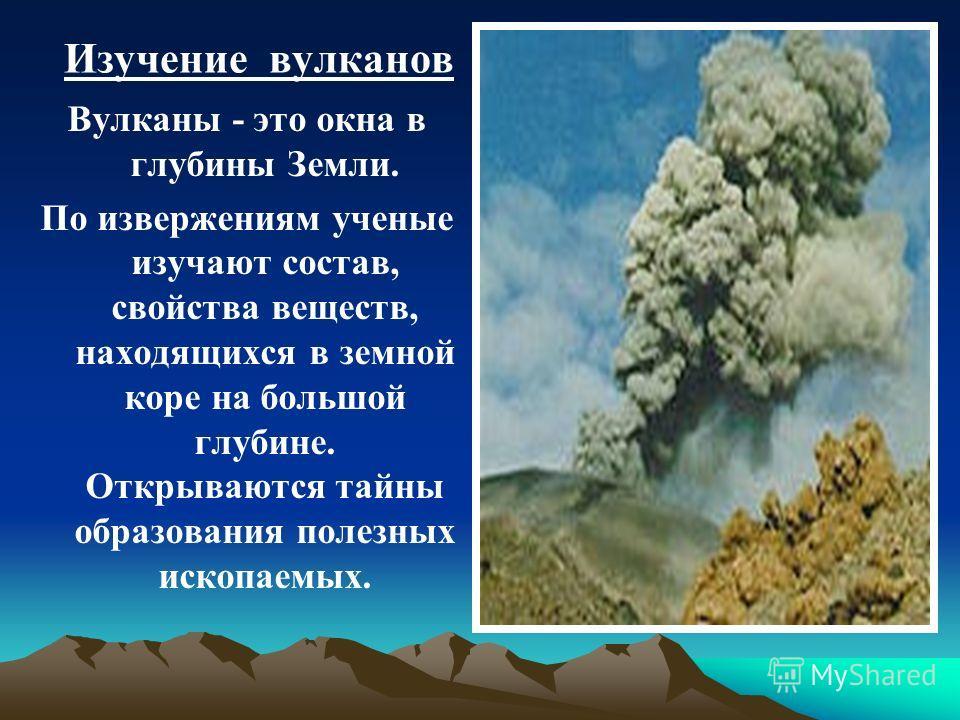 Изучение вулканов Вулканы - это окна в глубины Земли. По извержениям ученые изучают состав, свойства веществ, находящихся в земной коре на большой глубине. Открываются тайны образования полезных ископаемых.