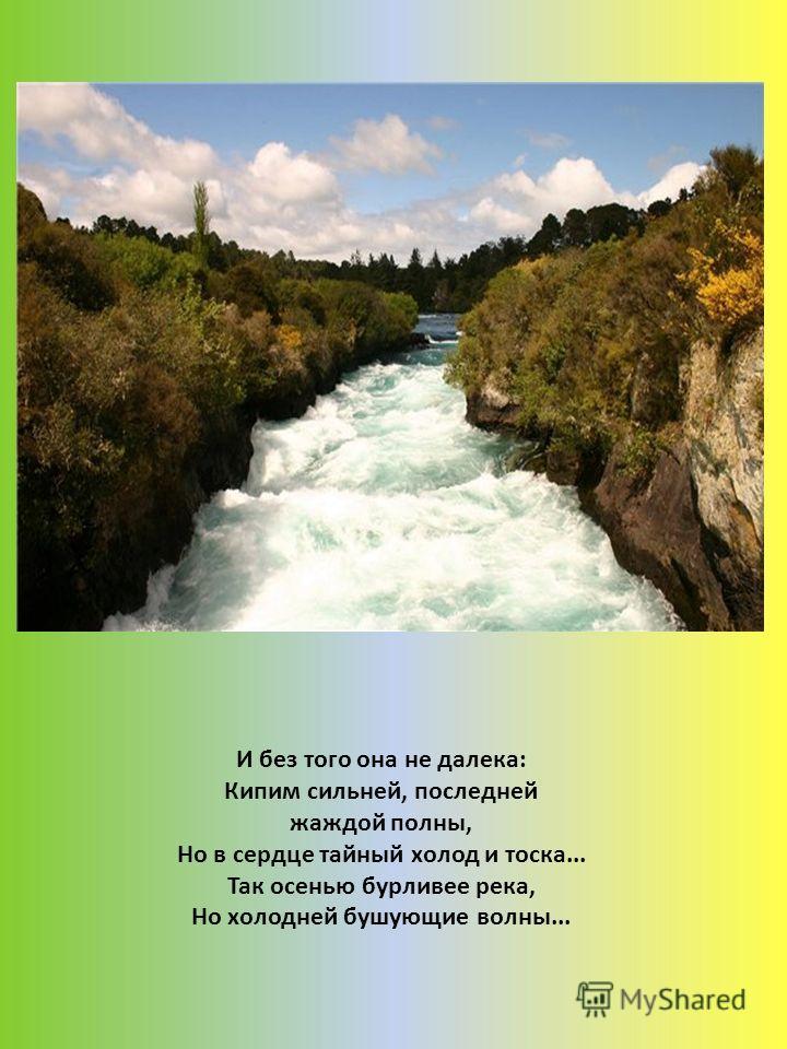 И без того она не далека: Кипим сильней, последней жаждой полны, Но в сердце тайный холод и тоска... Так осенью бурливее река, Но холодней бушующие волны...