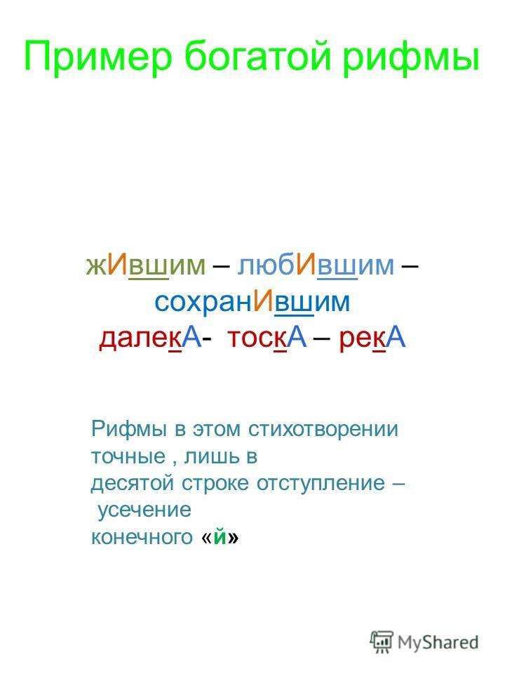 жИвшим – любИвшим – сохранИвшим далекА- тоскА – рекА Пример богатой рифмы Рифмы в этом стихотворении точные, лишь в десятой строке отступление – усечение конечного «й»