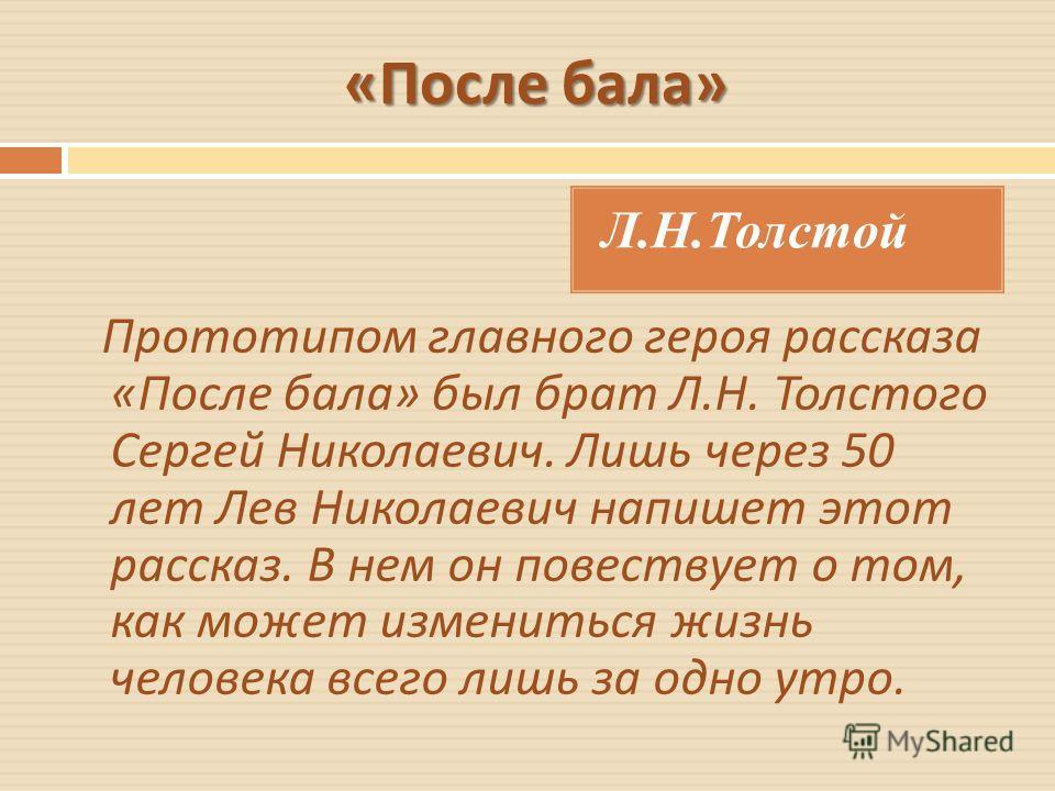 « После бала » Л.Н.Толстой Прототипом главного героя рассказа « После бала » был брат Л. Н. Толстого Сергей Николаевич. Лишь через 50 лет Лев Николаевич напишет этот рассказ. В нем он повествует о том, как может измениться жизнь человека всего лишь з