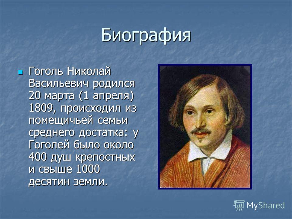 Биография Гоголь Николай Васильевич родился 20 марта (1 апреля) 1809, происходил из помещичьей семьи среднего достатка: у Гоголей было около 400 душ крепостных и свыше 1000 десятин земли. Гоголь Николай Васильевич родился 20 марта (1 апреля) 1809, пр