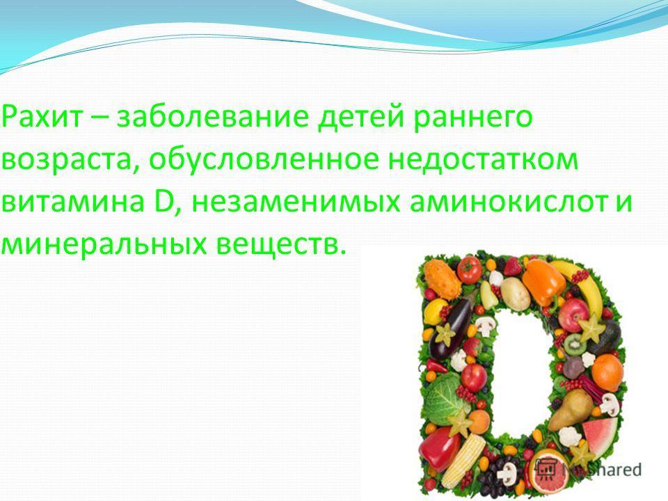 Рахит – заболевание детей раннего возраста, обусловленное недостатком витамина D, незаменимых аминокислот и минеральных веществ.