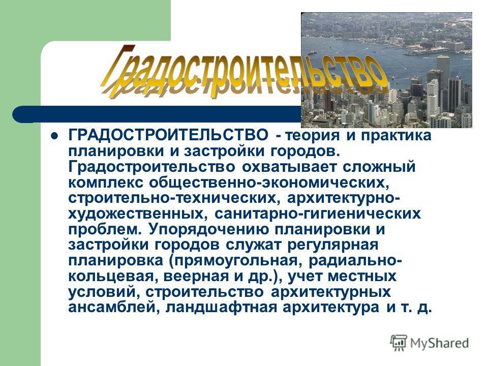 ГРАДОСТРОИТЕЛЬСТВО - теория и практика планировки и застройки городов. Градостроительство охватывает сложный комплекс общественно-экономических, строительно-технических, архитектурно- художественных, санитарно-гигиенических проблем. Упорядочению план