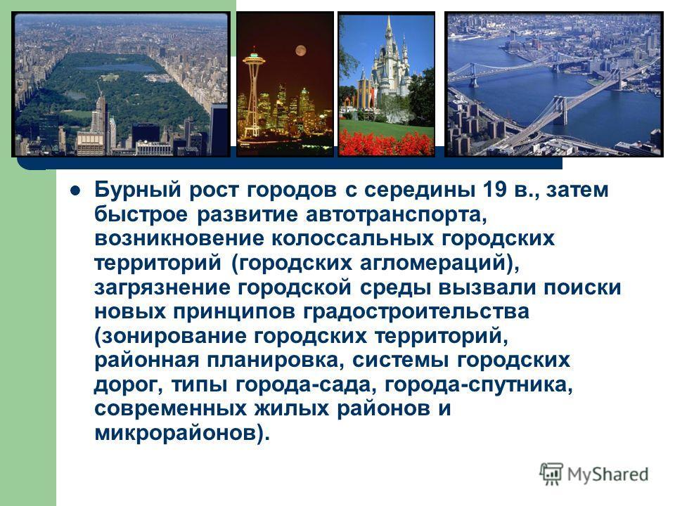 Бурный рост городов с середины 19 в., затем быстрое развитие автотранспорта, возникновение колоссальных городских территорий (городских агломераций), загрязнение городской среды вызвали поиски новых принципов градостроительства (зонирование городских