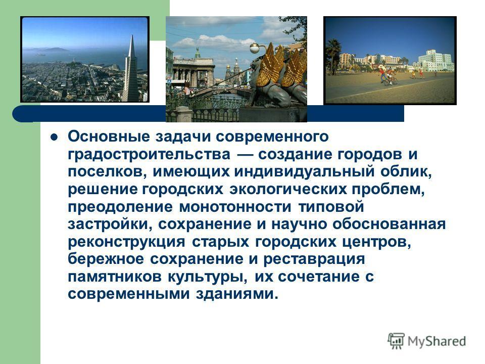 Основные задачи современного градостроительства создание городов и поселков, имеющих индивидуальный облик, решение городских экологических проблем, преодоление монотонности типовой застройки, сохранение и научно обоснованная реконструкция старых горо