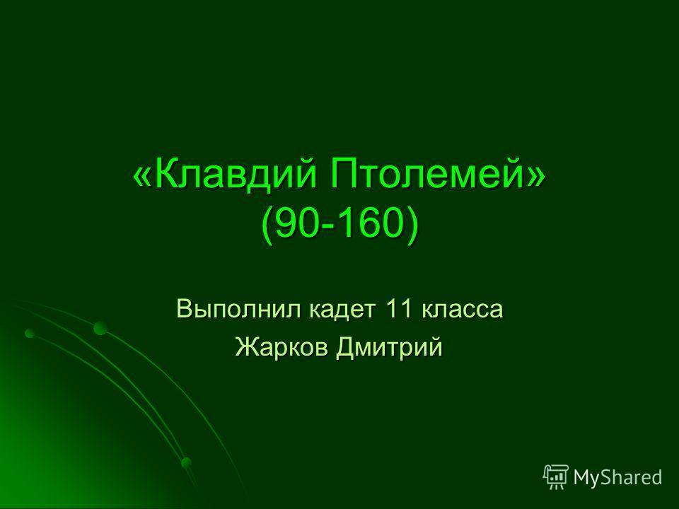 «Клавдий Птолемей» (90-160) Выполнил кадет 11 класса Жарков Дмитрий