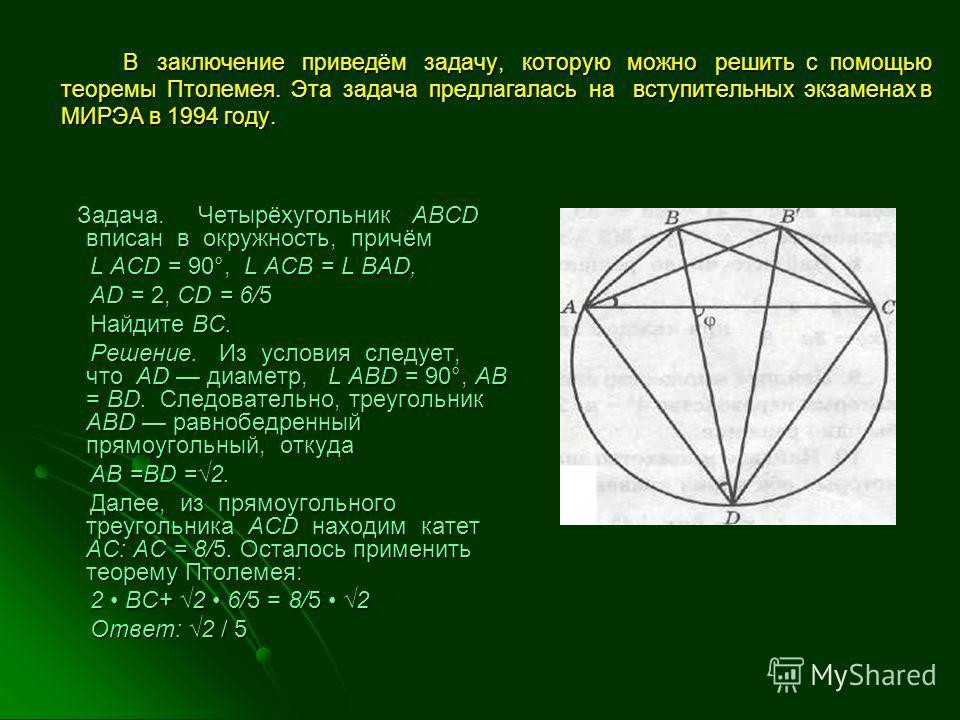 В заключение приведём задачу, которую можно решить с помощью теоремы Птолемея. Эта задача предлагалась на вступительных экзаменах в МИРЭА в 1994 году. В заключение приведём задачу, которую можно решить с помощью теоремы Птолемея. Эта задача предлагал