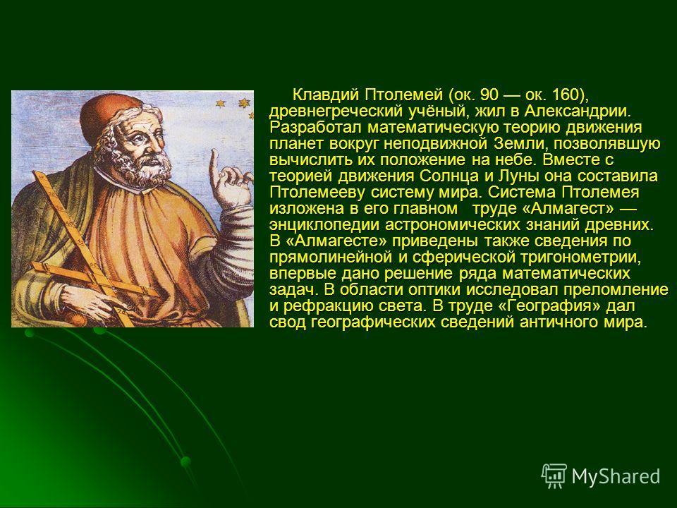 Клавдий Птолемей (ок. 90 ок. 160), древнегреческий учёный, жил в Александрии. Разработал математическую теорию движения планет вокруг неподвижной Земли, позволявшую вычислить их положение на небе. Вместе с теорией движения Солнца и Луны она составила