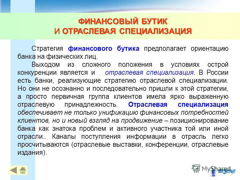 ФИНАНСОВЫЙ БУТИК И ОТРАСЛЕВАЯ СПЕЦИАЛИЗАЦИЯ 10 Стратегия финансового бутика предполагает ориентацию банка на физических лиц. Выходом из сложного положения в условиях острой конкуренции является и отраслевая специализация. В России есть банки, реализу
