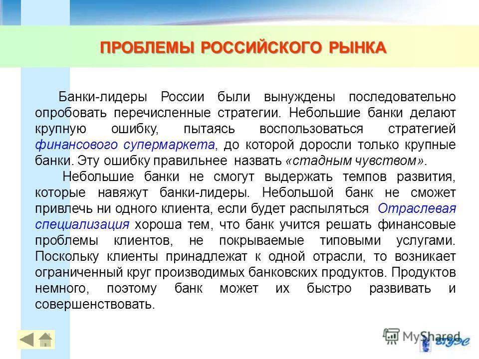 ПРОБЛЕМЫ РОССИЙСКОГО РЫНКА 11 Банки-лидеры России были вынуждены последовательно опробовать перечисленные стратегии. Небольшие банки делают крупную ошибку, пытаясь воспользоваться стратегией финансового супермаркета, до которой доросли только крупные
