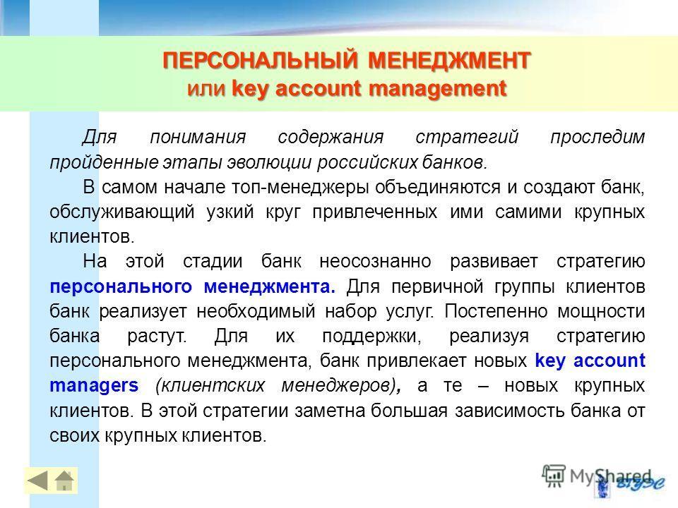 ПЕРСОНАЛЬНЫЙ МЕНЕДЖМЕНТ или key account management 77 Для понимания содержания стратегий проследим пройденные этапы эволюции российских банков. В самом начале топ-менеджеры объединяются и создают банк, обслуживающий узкий круг привлеченных ими самими