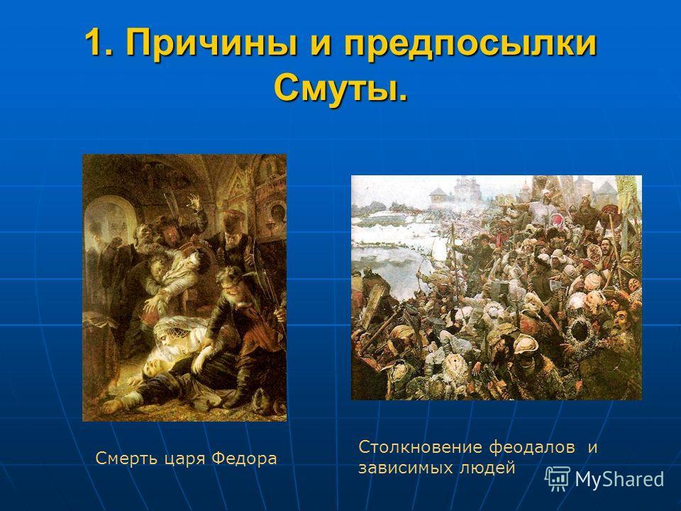 1. Причины и предпосылки Смуты. Смерть царя Федора Столкновение феодалов и зависимых людей
