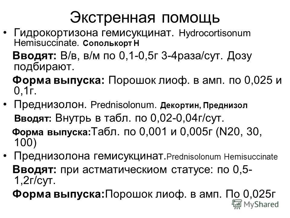 Экстренная помощь Гидрокортизона гемисукцинат. Hydrocortisonum Hemisuccinate. Сополькорт Н Вводят: В/в, в/м по 0,1-0,5г 3-4раза/сут. Дозу подбирают. Форма выпуска: Порошок лиоф. в амп. по 0,025 и 0,1г. Преднизолон. Prednisolonum. Декортин, Преднизол