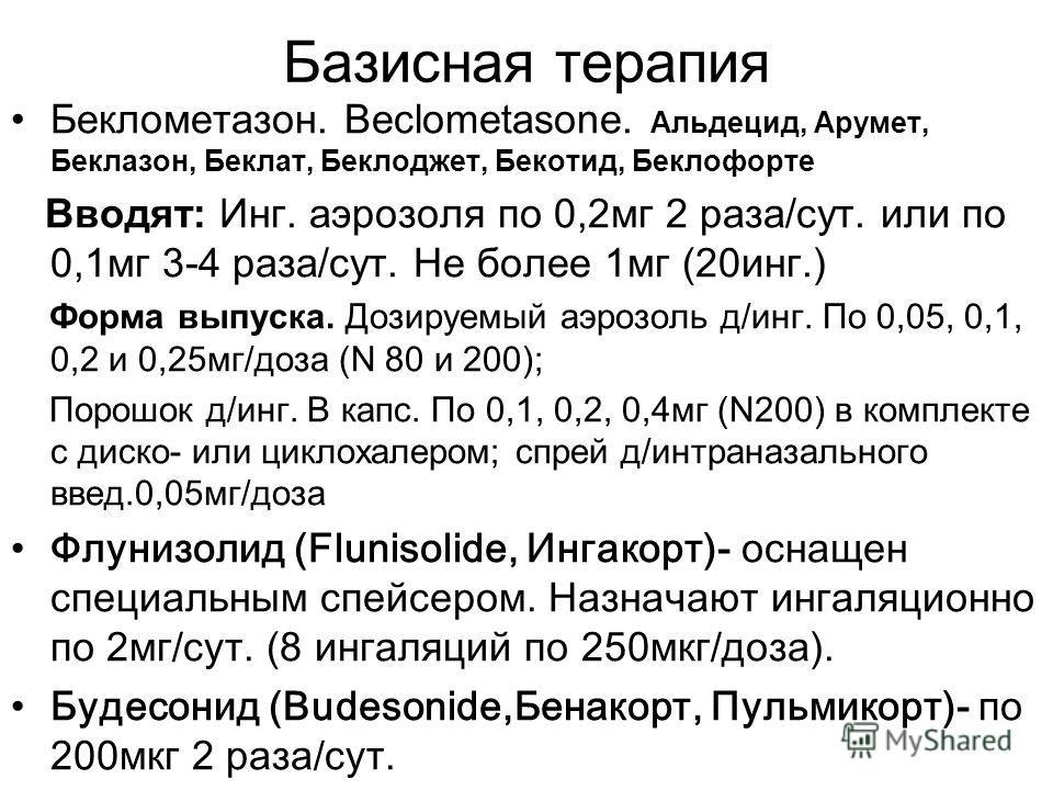 Базисная терапия Беклометазон. Beclometasone. Альдецид, Арумет, Беклазон, Беклат, Беклоджет, Бекотид, Беклофорте Вводят: Инг. аэрозоля по 0,2мг 2 раза/сут. или по 0,1мг 3-4 раза/сут. Не более 1мг (20инг.) Форма выпуска. Дозируемый аэрозоль д/инг. По