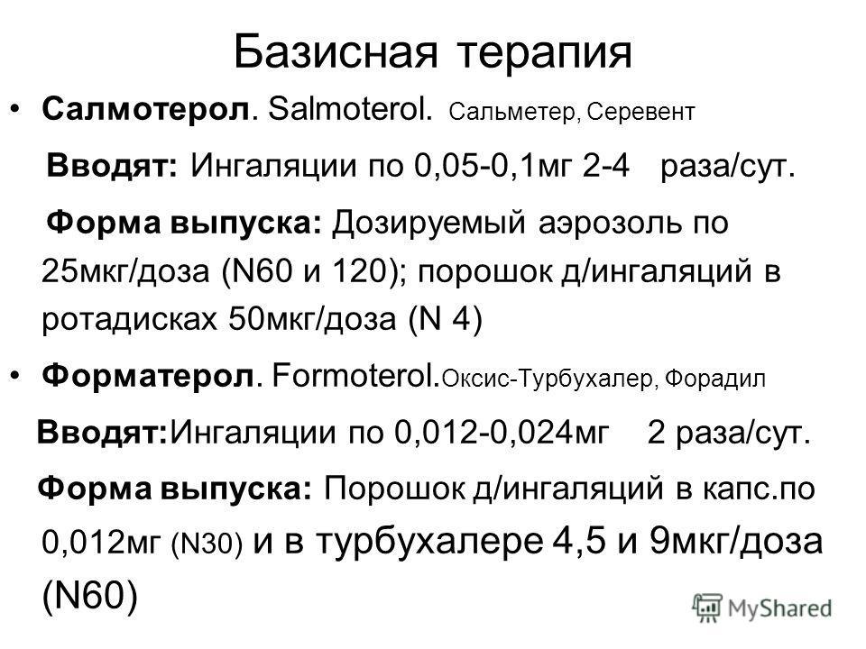 Базисная терапия Салмотерол. Salmoterol. Сальметер, Серевент Вводят: Ингаляции по 0,05-0,1мг 2-4 раза/сут. Форма выпуска: Дозируемый аэрозоль по 25мкг/доза (N60 и 120); порошок д/ингаляций в ротадисках 50мкг/доза (N 4) Форматерол. Formoterol. Оксис-Т
