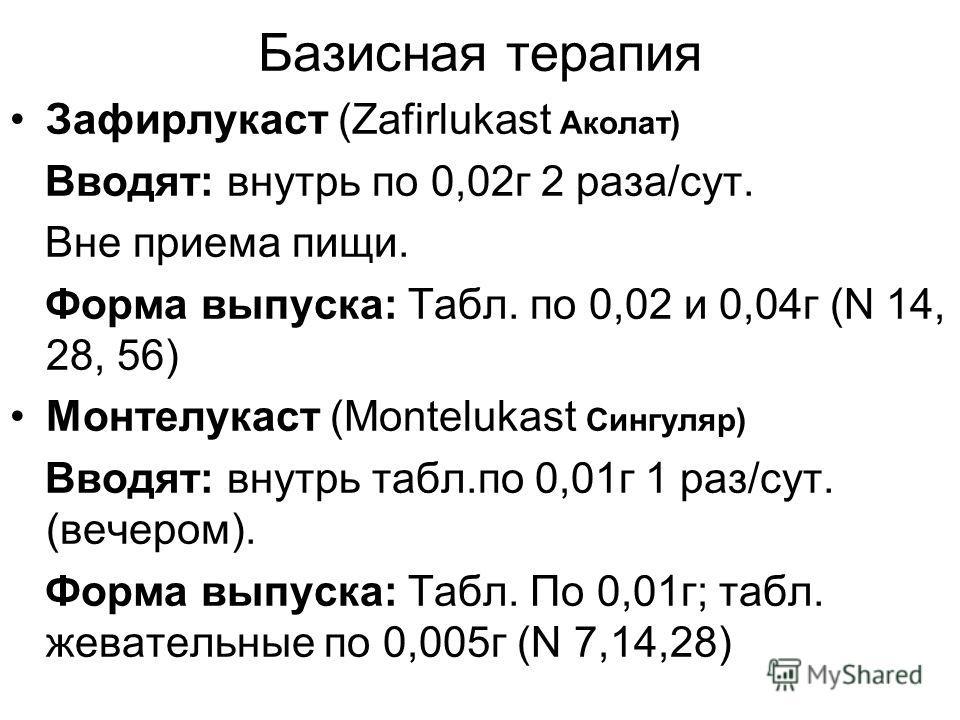 Базисная терапия Зафирлукаст (Zafirlukast Аколат) Вводят: внутрь по 0,02г 2 раза/сут. Вне приема пищи. Форма выпуска: Табл. по 0,02 и 0,04г (N 14, 28, 56) Монтелукаст (Montelukast Сингуляр) Вводят: внутрь табл.по 0,01г 1 раз/сут. (вечером). Форма вып