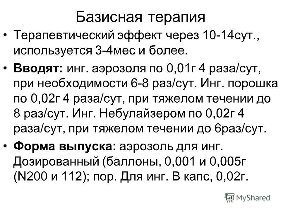 Базисная терапия Терапевтический эффект через 10-14сут., используется 3-4мес и более. Вводят: инг. аэрозоля по 0,01г 4 раза/сут, при необходимости 6-8 раз/сут. Инг. порошка по 0,02г 4 раза/сут, при тяжелом течении до 8 раз/сут. Инг. Небулайзером по 0