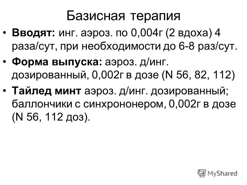 Базисная терапия Вводят: инг. аэроз. по 0,004г (2 вдоха) 4 раза/сут, при необходимости до 6-8 раз/сут. Форма выпуска: аэроз. д/инг. дозированный, 0,002г в дозе (N 56, 82, 112) Тайлед минт аэроз. д/инг. дозированный; баллончики с синхрононером, 0,002г