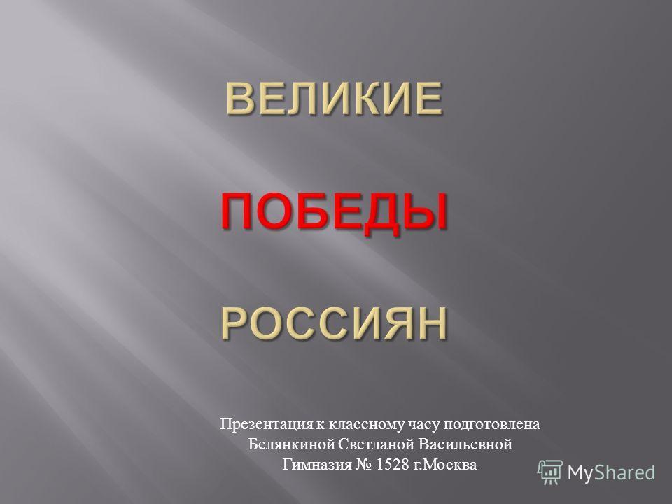 Презентация к классному часу подготовлена Белянкиной Светланой Васильевной Гимназия 1528 г. Москва
