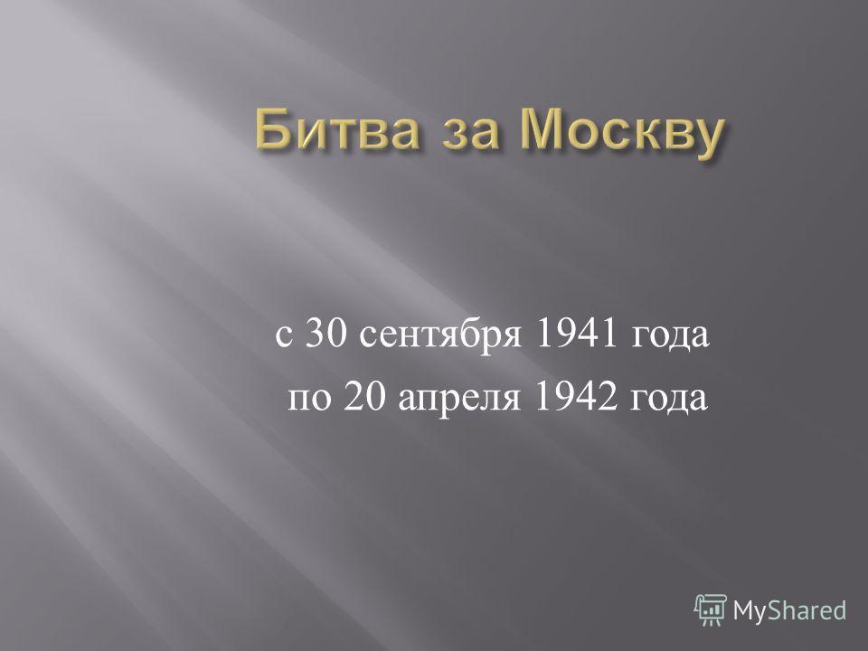 с 30 сентября 1941 года по 20 апреля 1942 года