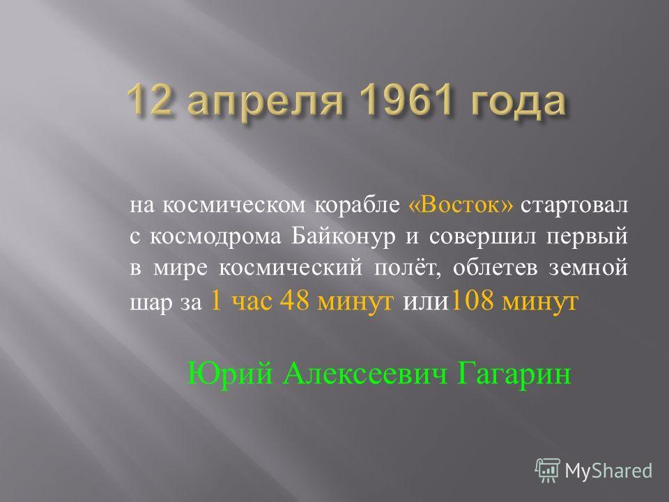 на космическом корабле « Восток » стартовал с космодрома Байконур и совершил первый в мире космический полёт, облетев земной шар за 1 час 48 минут или 108 минут Юрий Алексеевич Гагарин