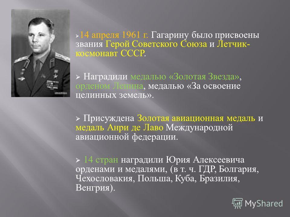 14 апреля 1961 г. Гагарину было присвоены звания Герой Советского Союза и Летчик - космонавт СССР. Наградили медалью « Золотая Звезда », орденом Ленина, медалью « За освоение целинных земель ». Присуждена Золотая авиационная медаль и медаль Анри де Л