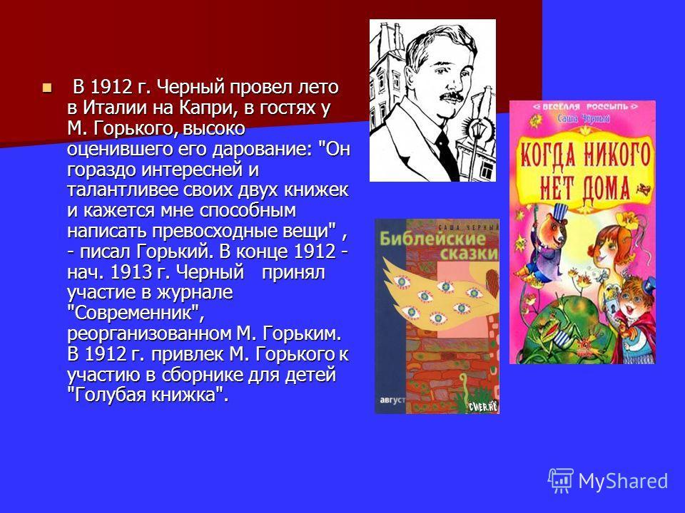 В 1912 г. Черный провел лето в Италии на Капри, в гостях у М. Горького, высоко оценившего его дарование: