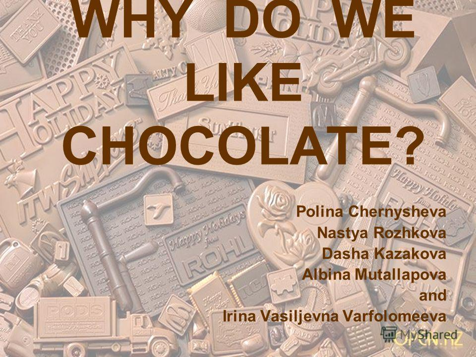 WHY DO WE LIKE CHOCOLATE? Polina Chernysheva Nastya Rozhkova Dasha Kazakova Albina Mutallapova and Irina Vasiljevna Varfolomeeva