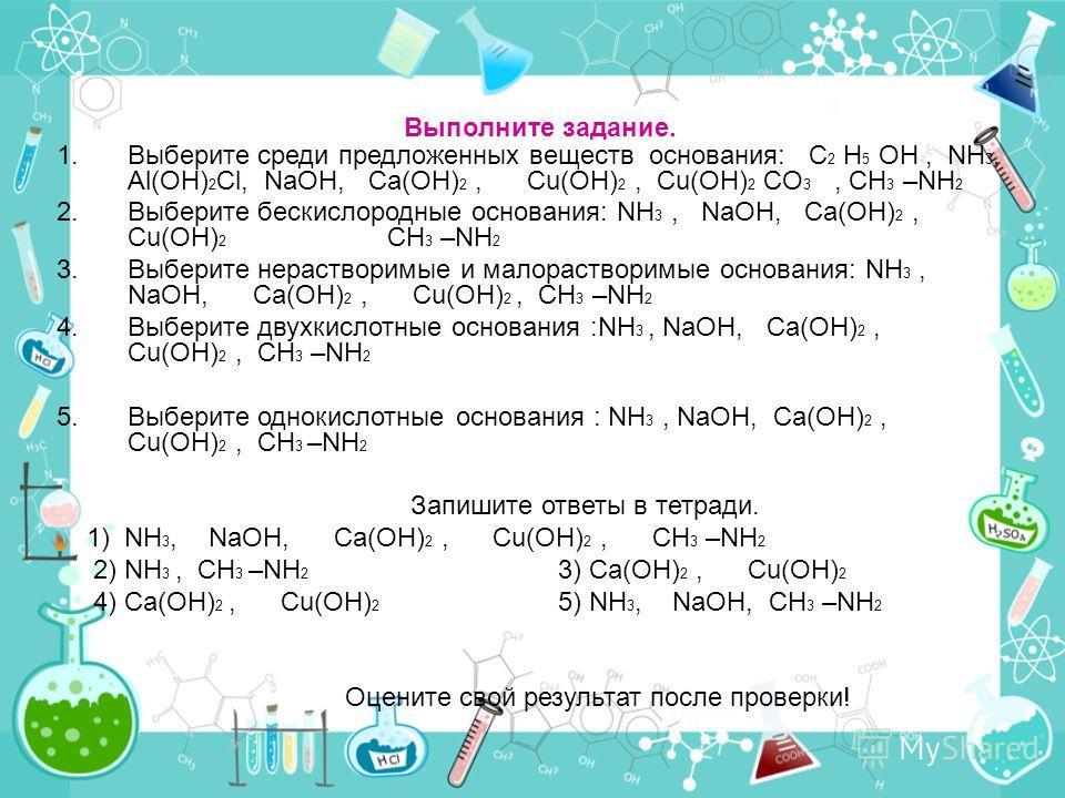 Выполните задание. 1.Выберите среди предложенных веществ основания: C 2 H 5 OH, NH 3, Al(OH) 2 Cl, NaOH, Ca(OH) 2, Cu(OH) 2, Cu(OH) 2 CO 3, CH 3 –NH 2 2.Выберите бескислородные основания: NH 3, NaOH, Ca(OH) 2, Cu(OH) 2 CH 3 –NH 2 3.Выберите нераствор