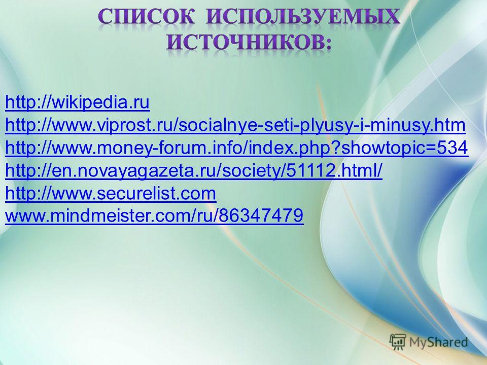 http://wikipedia.ru http://www.viprost.ru/socialnye-seti-plyusy-i-minusy.htm http://www.money-forum.info/index.php?showtopic=534 http://en.novayagazeta.ru/society/51112.html/ http://www.securelist.com www.mindmeister.com/ru/86347479