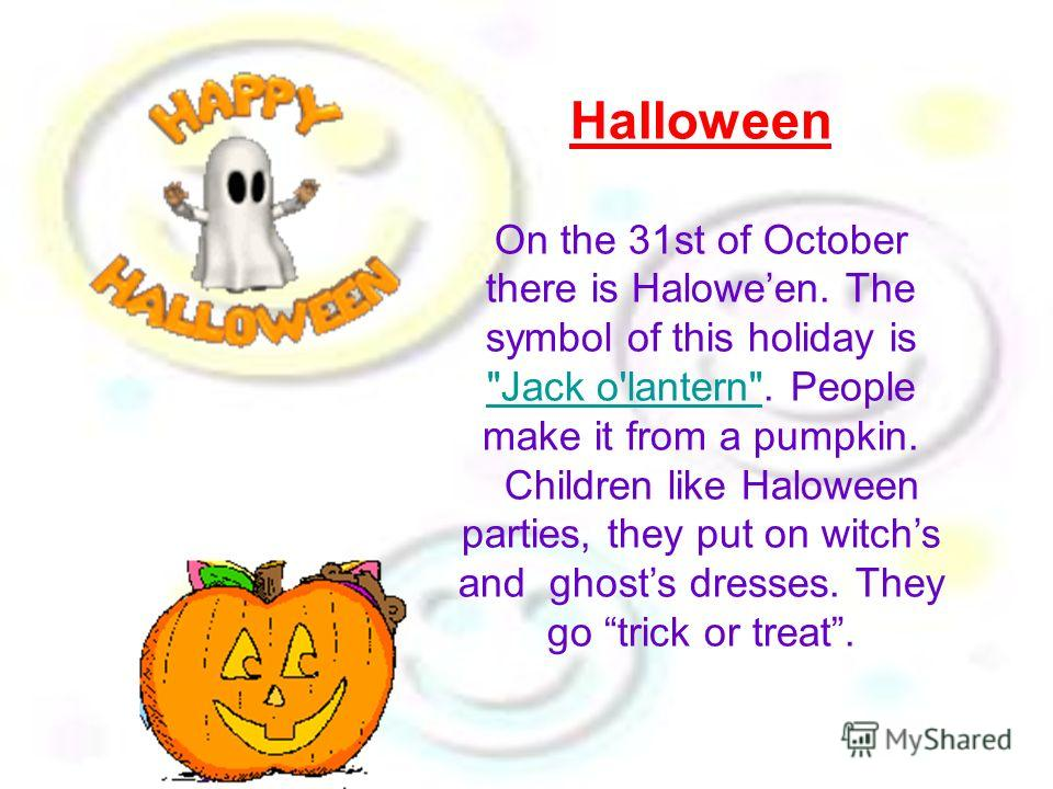 Halloween On the 31st of October there is Haloween. The symbol of this holiday is Jack o'lantern. People make it from a pumpkin. Children like Haloween parties, they put on witchs and ghosts dresses. They go trick or treat.