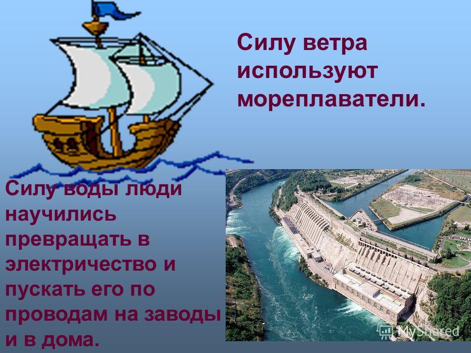 Силу ветра используют мореплаватели. Силу воды люди научились превращать в электричество и пускать его по проводам на заводы и в дома.