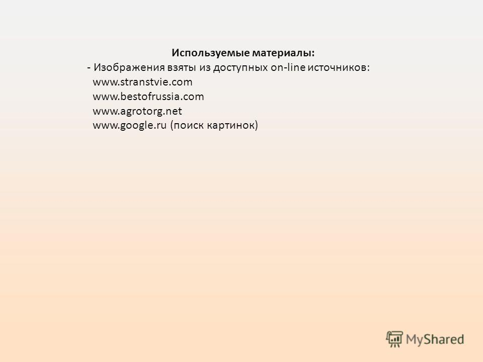 Используемые материалы: - Изображения взяты из доступных on-line источников: www.stranstvie.com www.bestofrussia.com www.agrotorg.net www.google.ru (поиск картинок)