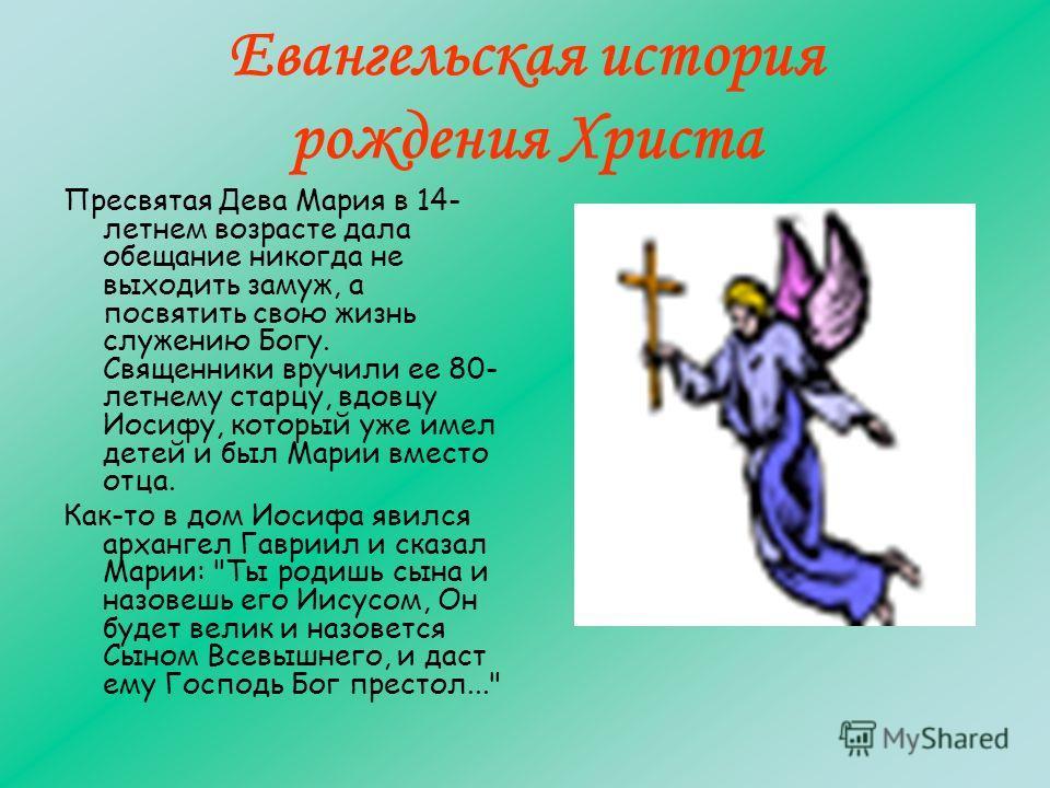 Евангельская история рождения Христа Пресвятая Дева Мария в 14- летнем возрасте дала обещание никогда не выходить замуж, а посвятить свою жизнь служению Богу. Священники вручили ее 80- летнему старцу, вдовцу Иосифу, который уже имел детей и был Мари