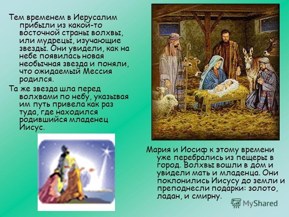 Тем временем в Иерусалим прибыли из какой-то восточной страны волхвы, или мудрецы, изучающие звезды. Они увидели, как на небе появилась новая необычная звезда и поняли, что ожидаемый Мессия родился. Та же звезда шла перед волхвами по небу, указывая и