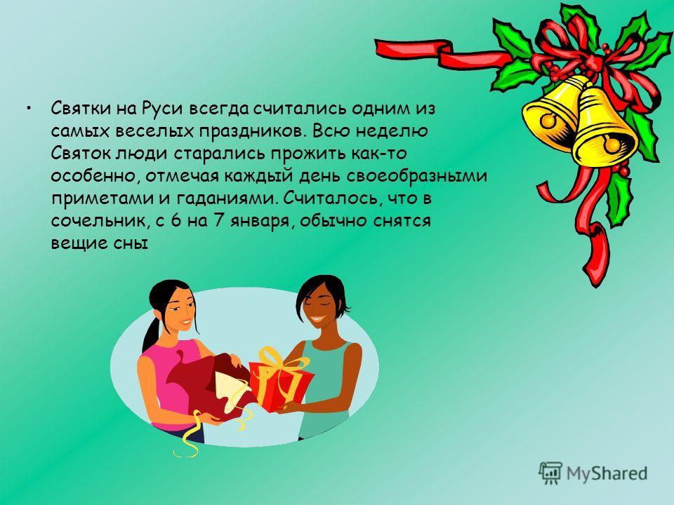 Святки на Руси всегда считались одним из самых веселых праздников. Всю неделю Святок люди старались прожить как-то особенно, отмечая каждый день своеобразными приметами и гаданиями. Считалось, что в сочельник, с 6 на 7 января, обычно снятся вещие сны