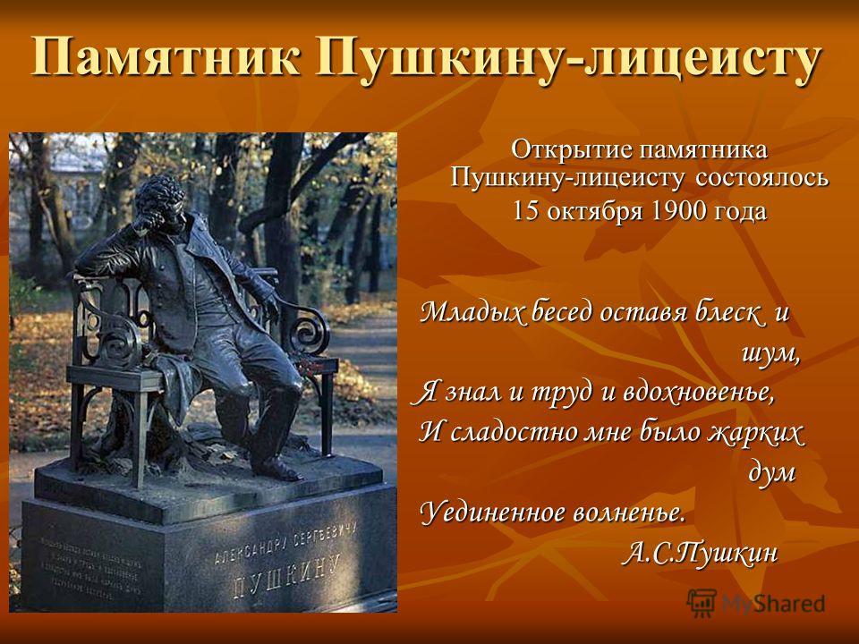 Памятник Пушкину-лицеисту Открытие памятника Пушкину-лицеисту состоялось Открытие памятника Пушкину-лицеисту состоялось 15 октября 1900 года 15 октября 1900 года Младых бесед оставя блеск и шум, шум, Я знал и труд и вдохновенье, И сладостно мне было